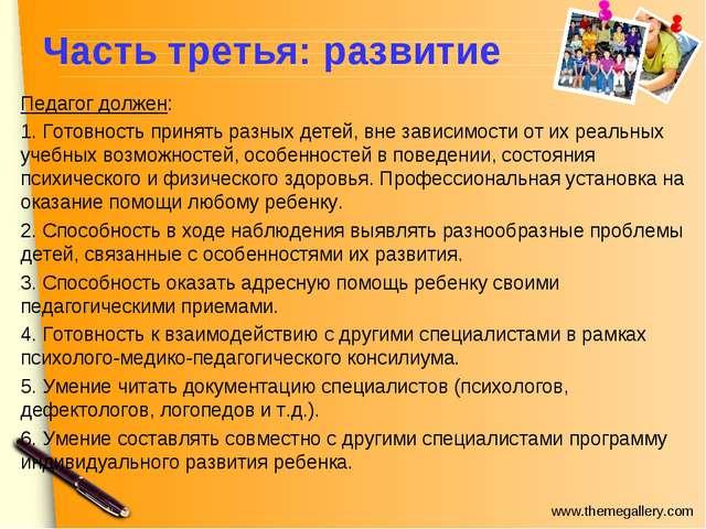 Часть третья: развитие Педагог должен: 1. Готовность принять разных детей, вн...