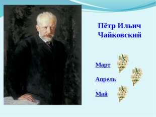 Пётр Ильич Чайковский Март Апрель Май