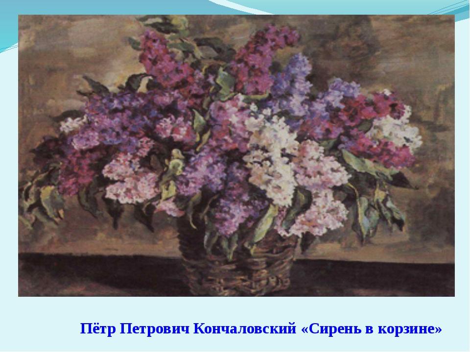 Пётр Петрович Кончаловский «Сирень в корзине»