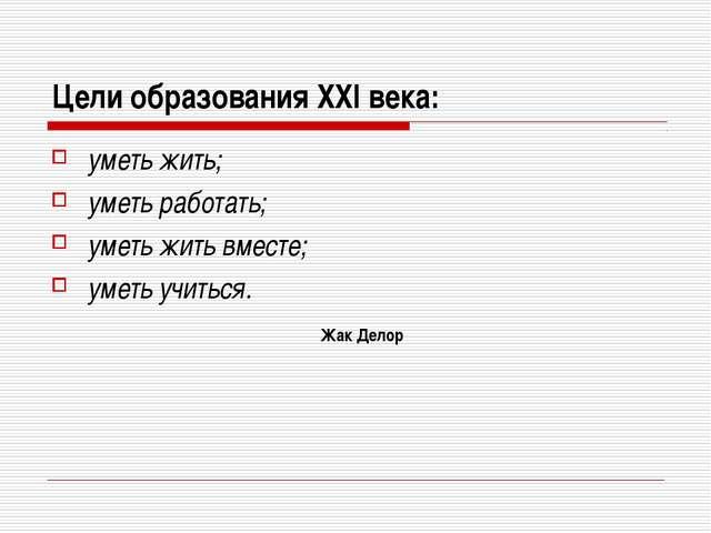 Цели образования XXI века: уметь жить; уметь работать; уметь жить вместе; уме...