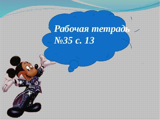 Рабочая тетрадь №35 с. 13