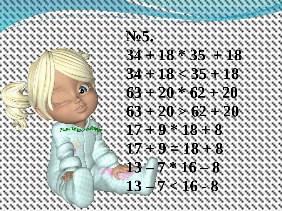 №5. 34 + 18 * 35 + 18 34 + 18 < 35 + 18 63 + 20 * 62 + 20 63 + 20 > 62 + 20 1...