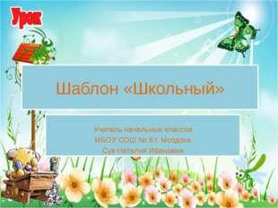 Учитель начальных классов МБОУ СОШ № 8 г. Моздока Сук Наталия Ивановна Шабло