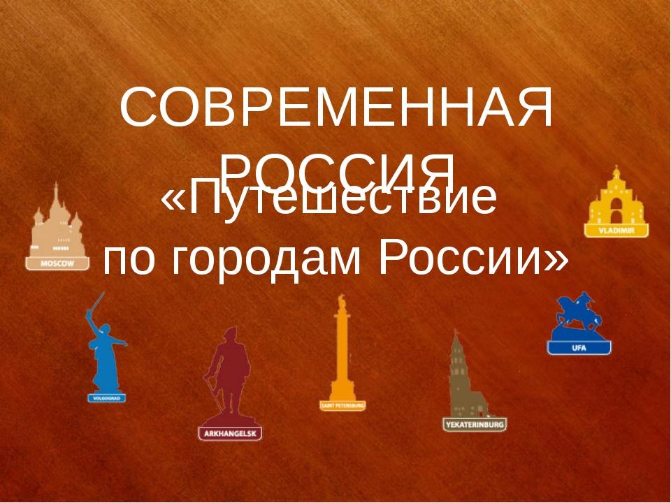 СОВРЕМЕННАЯ РОССИЯ «Путешествие по городам России»