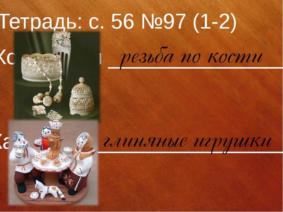 Тетрадь: с. 56 №97 (1-2) Холмогоры _______________ Каргополь ________________