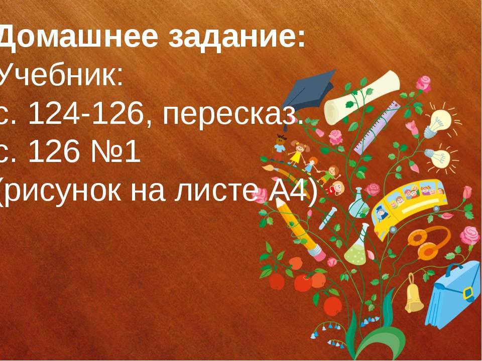 Домашнее задание: Учебник: с. 124-126, пересказ. с. 126 №1 (рисунок на листе...