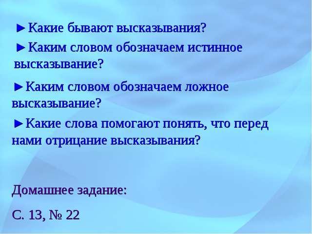 Домашнее задание: С. 13, № 22 ►Какие бывают высказывания? ►Каким словом обозн...