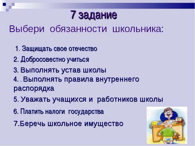 Выбери обязанности школьника: 7 задание 1. Защищать свое отечество 2. Добросо...