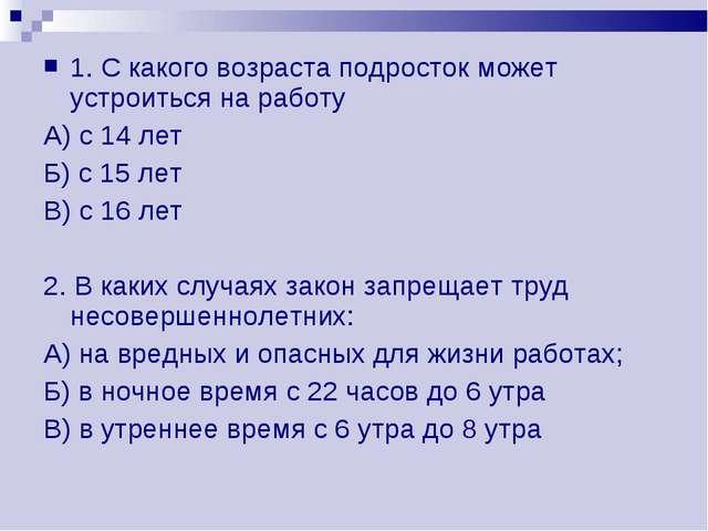 1. С какого возраста подросток может устроиться на работу А) с 14 лет Б) с 15...