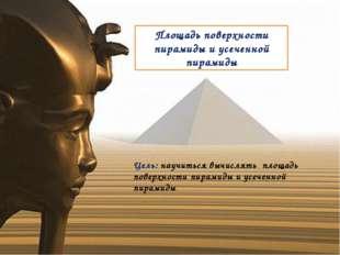 Площадь поверхности пирамиды и усеченной пирамиды Цель: научиться вычислять п