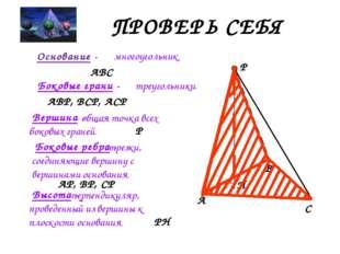 ПРОВЕРЬ СЕБЯ Высота - A B C P H Основание - ABC многоугольник. Боковые грани