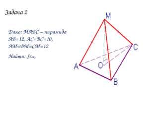 Задача 2 Дано: МАВС – пирамида АВ=12, АС=ВС=10, АМ=ВМ=СМ=12 Найти: Sбок.