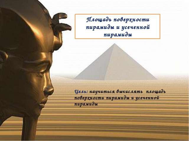 Площадь поверхности пирамиды и усеченной пирамиды Цель: научиться вычислять п...