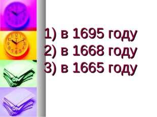 1) в 1695 году 2) в 1668 году 3) в 1665 году