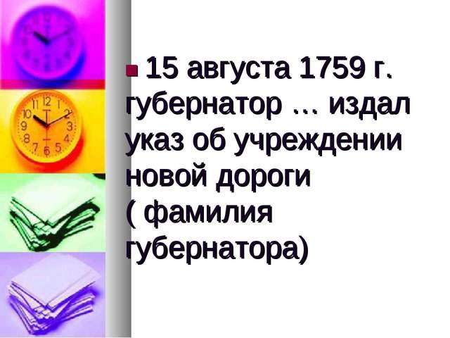 ■ 15 августа 1759 г. губернатор … издал указ об учреждении новой дороги ( фам...