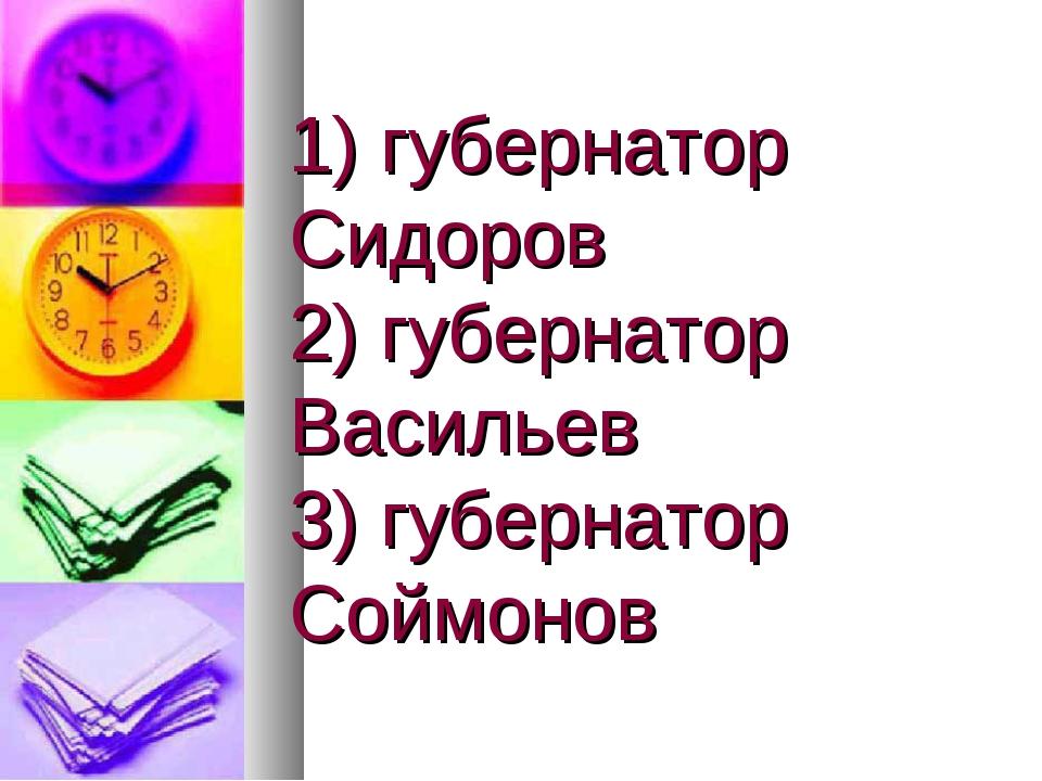 1) губернатор Сидоров 2) губернатор Васильев 3) губернатор Соймонов