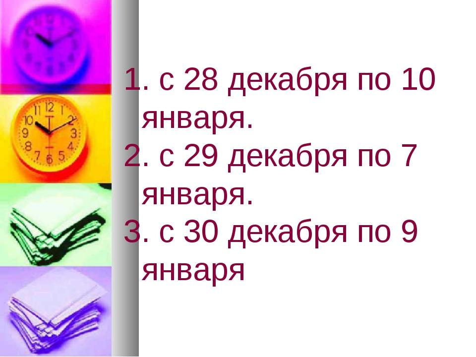 с 28 декабря по 10 января. с 29 декабря по 7 января. с 30 декабря по 9 января