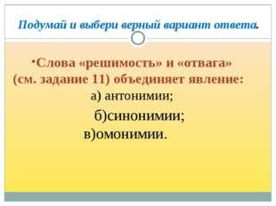 Слова «решимость» и «отвага» (см. задание 11) объединяет явление: а) антоними