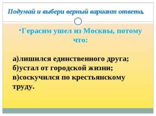 Герасим ушел из Москвы, потому что: а)лишился единственного друга; б)устал