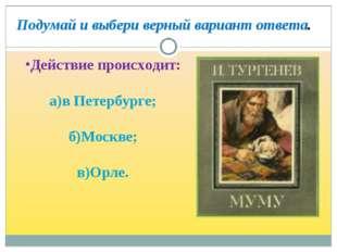 Действие происходит: а)в Петербурге; б)Москве; в)Орле. Подумай и выбери ве