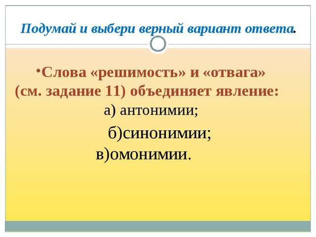 Слова «решимость» и «отвага» (см. задание 11) объединяет явление: а) антоними...