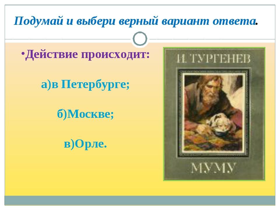 Действие происходит: а)в Петербурге; б)Москве; в)Орле. Подумай и выбери ве...