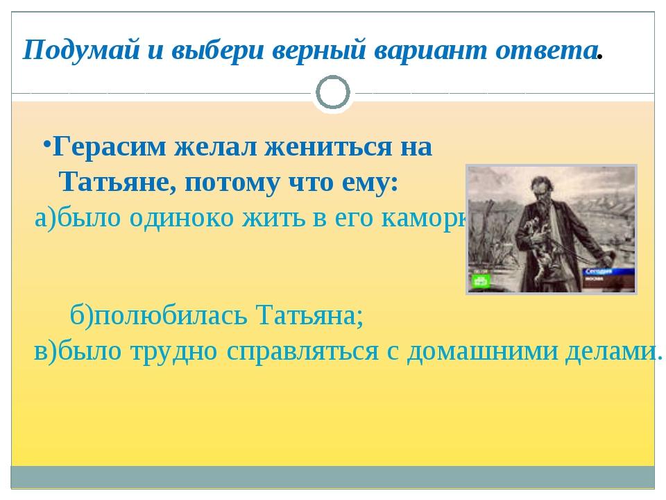 Герасим желал жениться на Татьяне, потому что ему: а)было одиноко жить в его...