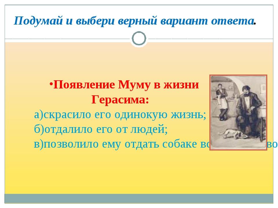 Появление Муму в жизни Герасима: а)скрасило его одинокую жизнь; б)отдалило...