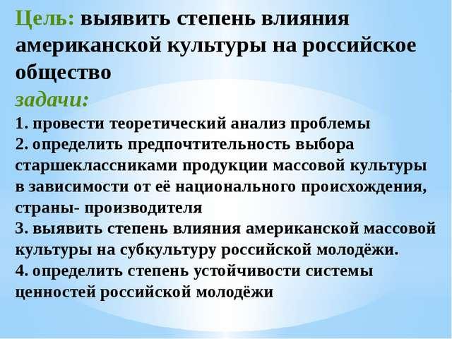 Цель: выявить степень влияния американской культуры на российское общество за...