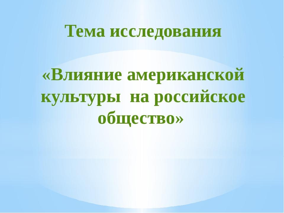 Тема исследования «Влияние американской культуры на российское общество»