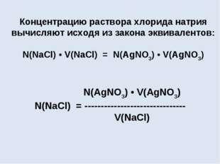 Концентрацию раствора хлорида натрия вычисляют исходя из закона эквивалентов: