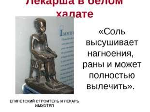 Лекарша в белом халате ЕГИПЕТСКИЙ СТРОИТЕЛЬ И ЛЕКАРЬ ИМХОТЕП «Соль высушивает