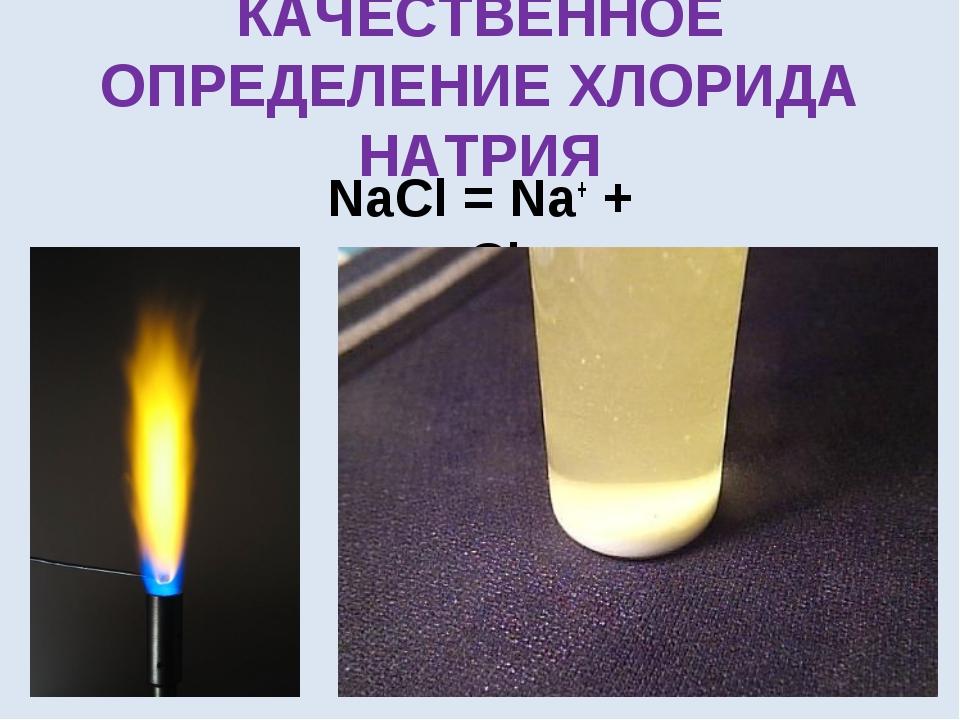 КАЧЕСТВЕННОЕ ОПРЕДЕЛЕНИЕ ХЛОРИДА НАТРИЯ NaCl = Na+ + Cl-