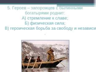 5. Героев – запорожцев с былинными богатырями роднит: А) стремление к славе;
