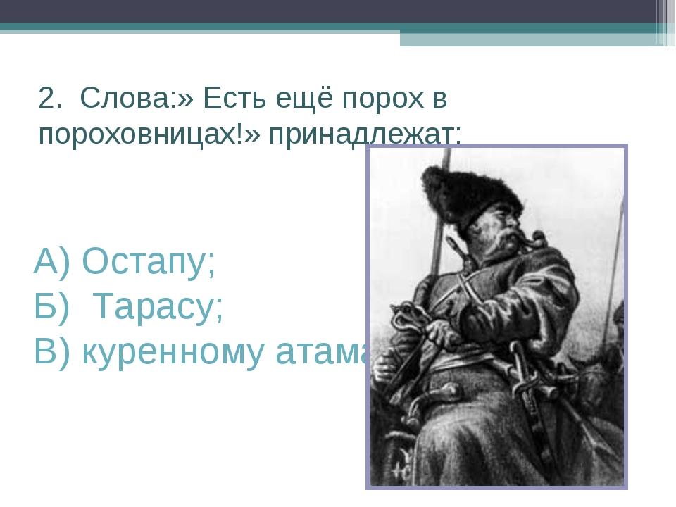 2. Слова:» Есть ещё порох в пороховницах!» принадлежат: А) Остапу; Б) Тарасу;...