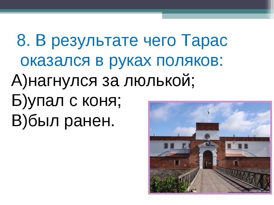 8. В результате чего Тарас оказался в руках поляков: А)нагнулся за люлькой; Б...