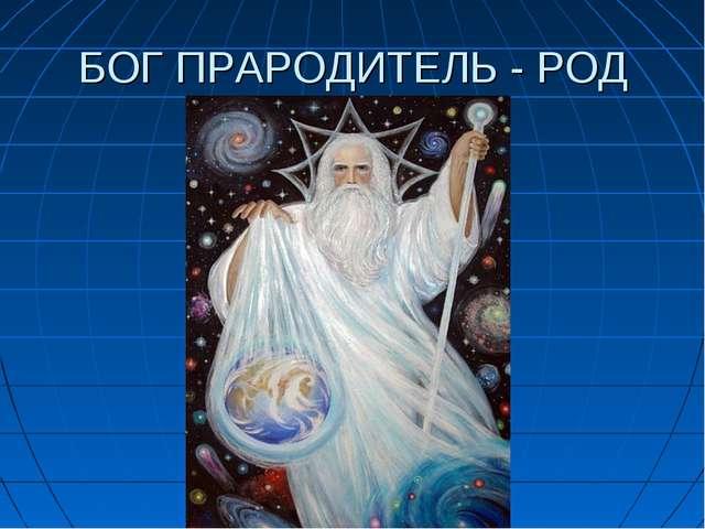 БОГ ПРАРОДИТЕЛЬ - РОД