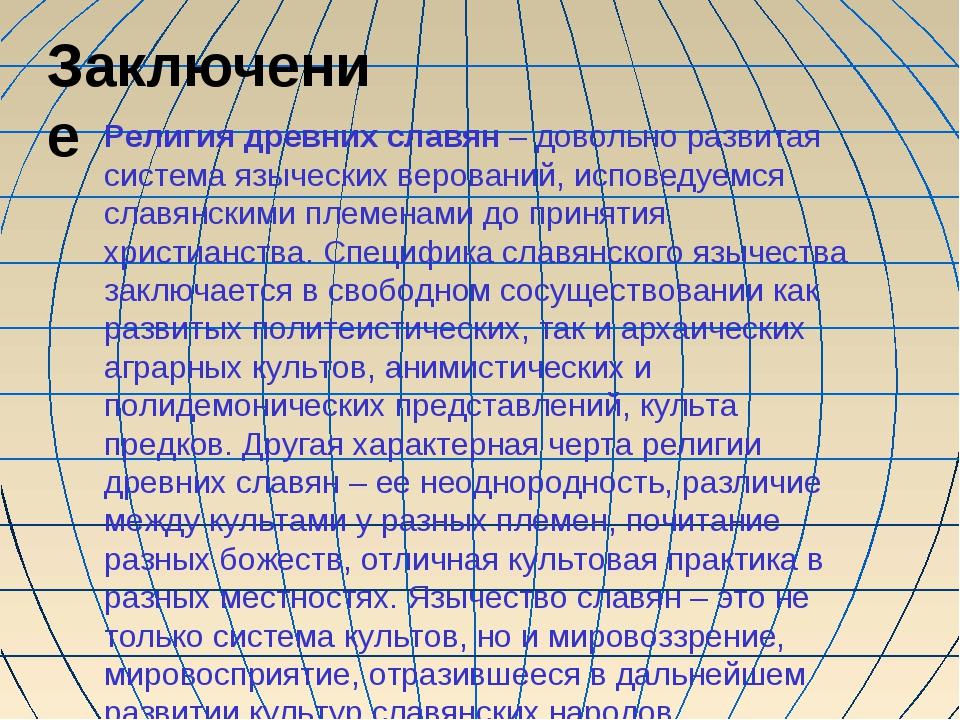 Заключение Религия древних славян – довольно развитая система языческих веров...