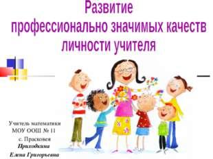 Учитель математики МОУ ООШ № 11 с. Прасковея Приходкина Елена Григорьевна