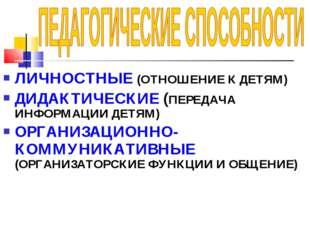 ЛИЧНОСТНЫЕ (ОТНОШЕНИЕ К ДЕТЯМ) ДИДАКТИЧЕСКИЕ (ПЕРЕДАЧА ИНФОРМАЦИИ ДЕТЯМ) ОРГА
