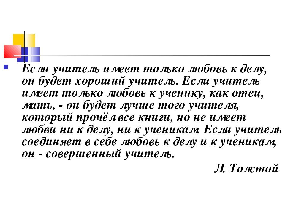 Если учитель имеет только любовь к делу, он будет хороший учитель. Если учите...