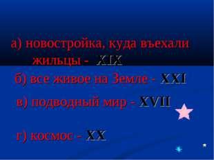 а) новостройка, куда въехали жильцы - XIX б) все живое на Земле - XXI в) подв