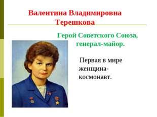 Валентина Владимировна Терешкова Первая в мире женщина-космонавт. Герой Совет