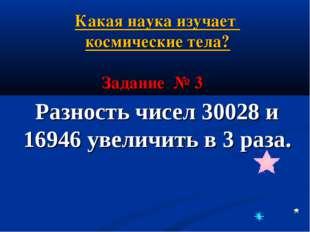 Разность чисел 30028 и 16946 увеличить в 3 раза. Задание № 3 Какая наука изуч