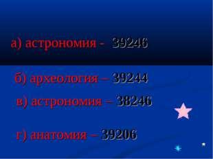 а) астрономия - 39246 б) археология – 39244 в) астрономия – 38246 г) анатомия