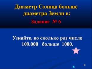 Узнайте, во сколько раз число 109.000 больше 1000. Задание № 6 Диаметр Солнца