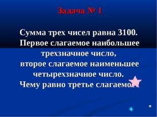 Сумма трех чисел равна 3100. Первое слагаемое наибольшее трехзначное число, в