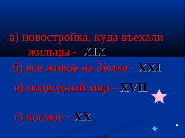а) новостройка, куда въехали жильцы - XIX б) все живое на Земле - XXI в) подв...