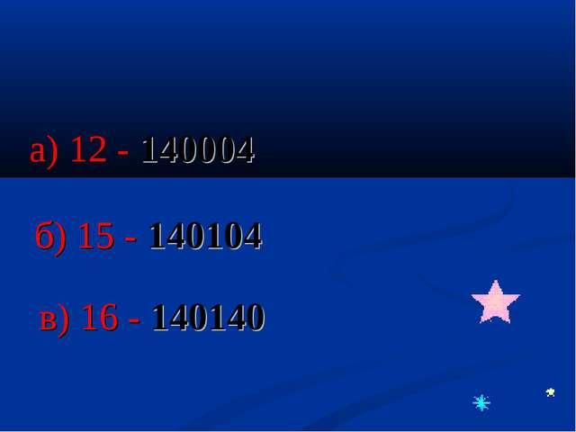 а) 12 - 140004 б) 15 - 140104 в) 16 - 140140