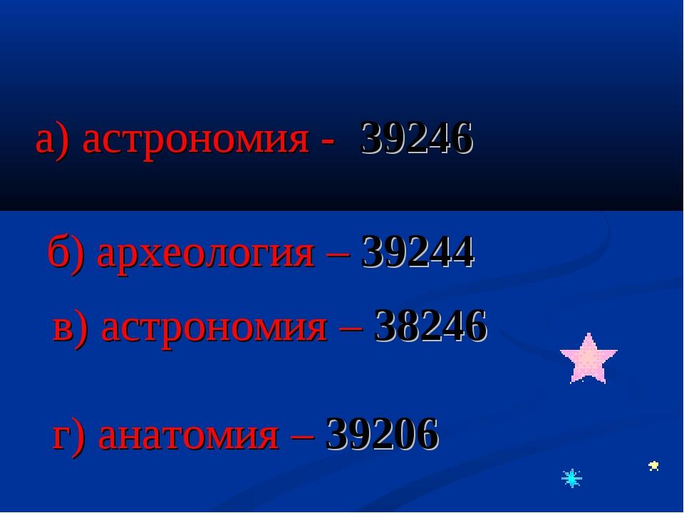 а) астрономия - 39246 б) археология – 39244 в) астрономия – 38246 г) анатомия...